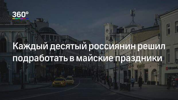 Каждый десятый россиянин решил подработать в майские праздники
