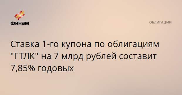 """Ставка 1-го купона по облигациям """"ГТЛК"""" на 7 млрд рублей составит 7,85% годовых"""