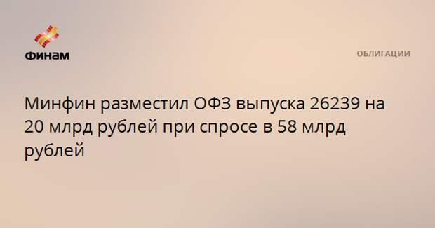 Минфин разместил ОФЗ выпуска 26239 на 20 млрд рублей при спросе в 58 млрд рублей
