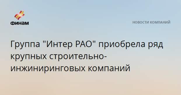 """Группа """"Интер РАО"""" приобрела ряд крупных строительно-инжиниринговых компаний"""
