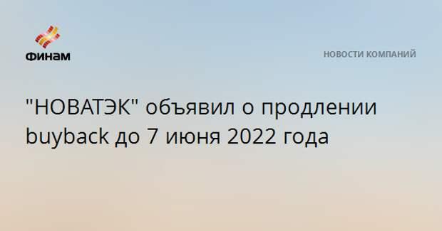 """""""НОВАТЭК"""" объявил о продлении buyback до 7 июня 2022 года"""