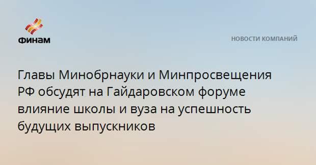 Главы Минобрнауки и Минпросвещения РФ обсудят на Гайдаровском форуме влияние школы и вуза на успешность будущих выпускников