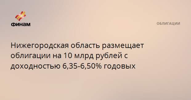 Нижегородская область размещает облигации на 10 млрд рублей с доходностью 6,35-6,50% годовых