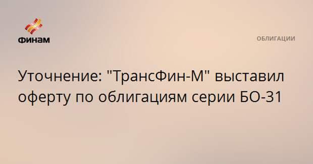 """Уточнение: """"ТрансФин-М"""" выставил оферту по облигациям серии БО-31"""