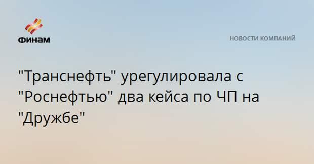 """""""Транснефть"""" урегулировала с """"Роснефтью"""" два кейса по ЧП на """"Дружбе"""""""