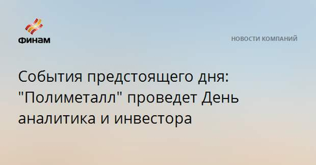 """События предстоящего дня: """"Полиметалл"""" проведет День аналитика и инвестора"""