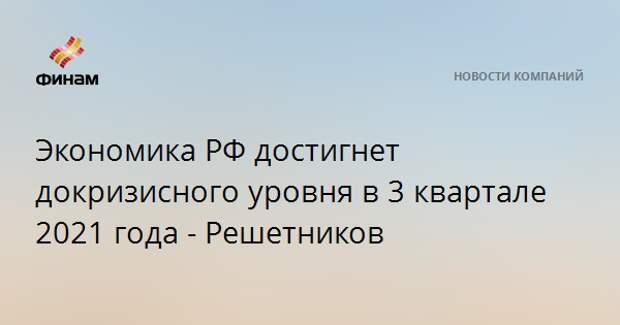 Экономика РФ достигнет докризисного уровня в 3 квартале 2021 года - Решетников
