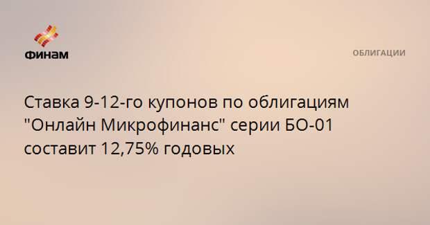 """Ставка 9-12-го купонов по облигациям """"Онлайн Микрофинанс"""" серии БО-01 составит 12,75% годовых"""