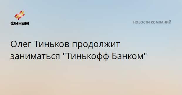 """ОлегТиньков продолжит заниматься """"Тинькофф Банком"""""""