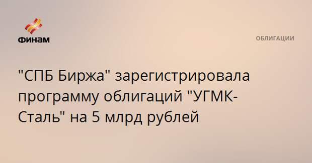 """""""СПБ Биржа"""" зарегистрировала программу облигаций """"УГМК-Сталь"""" на 5 млрд рублей"""