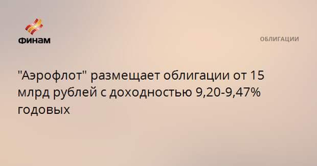 """""""Аэрофлот"""" размещает облигации от 15 млрд рублей с доходностью 9,20-9,47% годовых"""