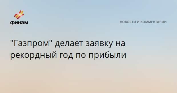"""""""Газпром"""" делает заявку на рекордный год по прибыли"""