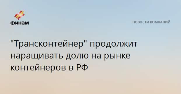 """""""Трансконтейнер"""" продолжит наращивать долю на рынке контейнеров в РФ"""