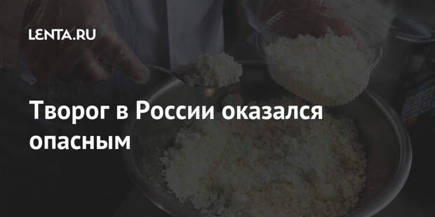Творог в России оказался опасным