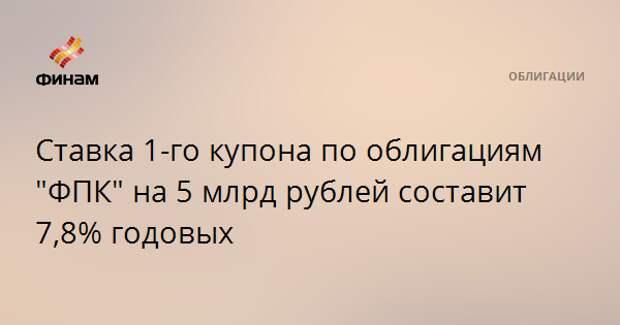 """Ставка 1-го купона по облигациям """"ФПК"""" на 5 млрд рублей составит 7,8% годовых"""