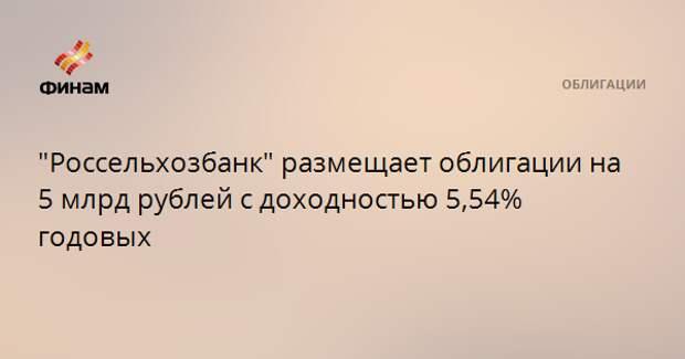 """""""Россельхозбанк"""" размещает облигации на 5 млрд рублей с доходностью 5,54% годовых"""
