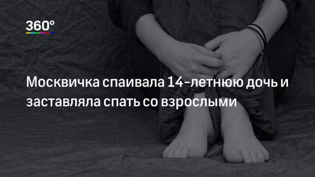 Москвичка спаивала 14-летнюю дочь и заставляла спать со взрослыми