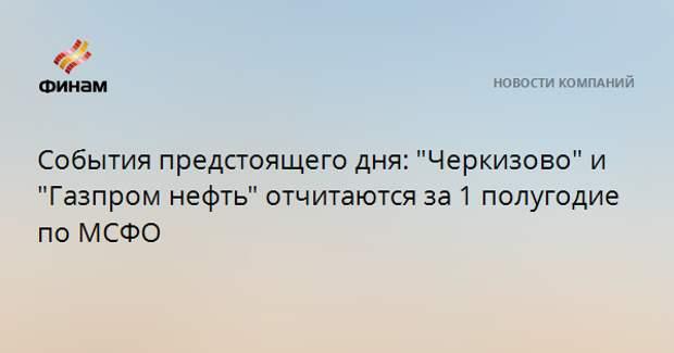"""События предстоящего дня: """"Черкизово"""" и """"Газпром нефть"""" отчитаются за 1 полугодие по МСФО"""