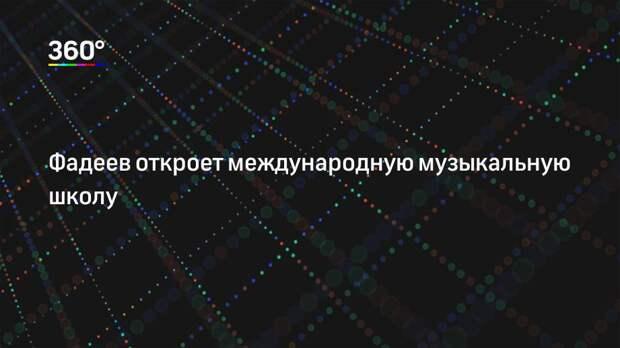 Фадеев откроет международную музыкальную школу