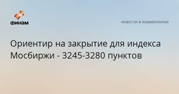Ориентир на закрытие для индекса Мосбиржи - 3245-3280 пунктов