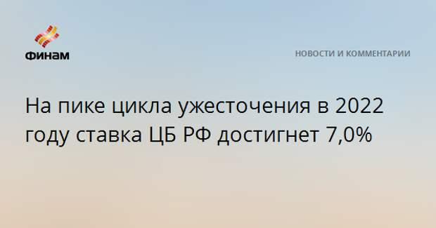 На пике цикла ужесточения в 2022 году ставка ЦБ РФ достигнет 7,0%