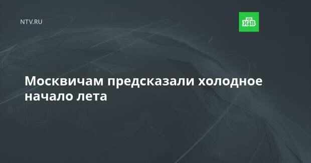 Москвичам предсказали холодное начало лета