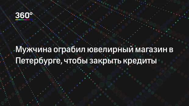 Мужчина ограбил ювелирный магазин в Петербурге, чтобы закрыть кредиты