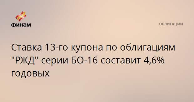 """Ставка 13-го купона по облигациям """"РЖД"""" серии БО-16 составит 4,6% годовых"""