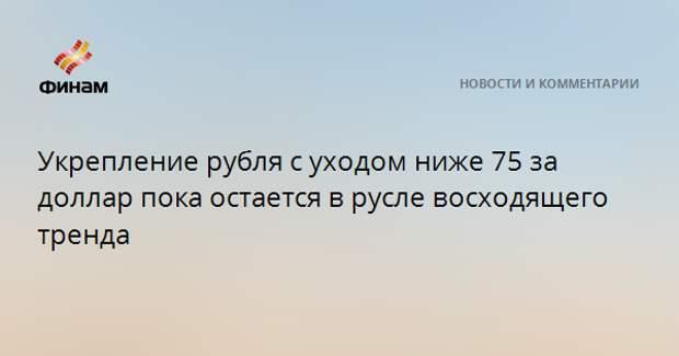 Укрепление рубля с уходом ниже 75 за доллар пока остается в русле восходящего тренда