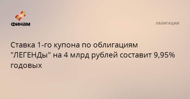 """Ставка 1-го купона по облигациям """"ЛЕГЕНДы"""" на 4 млрд рублей составит 9,95% годовых"""