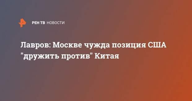"""Лавров: Москве чужда позиция США """"дружить против"""" Китая"""