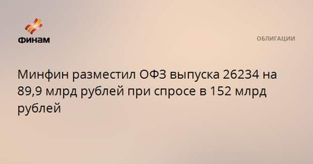 Минфин разместил ОФЗ выпуска 26234 на 89,9 млрд рублей при спросе в 152 млрд рублей