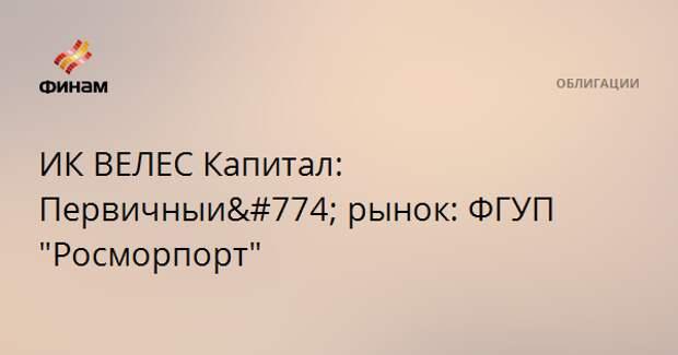 """ИК ВЕЛЕС Капитал: Первичный рынок: ФГУП """"Росморпорт"""""""
