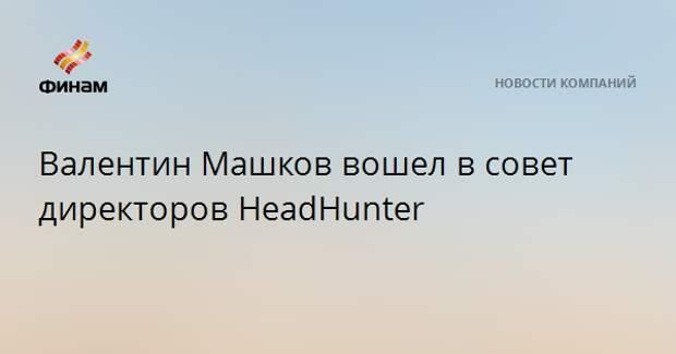 Валентин Машков вошел в совет директоров HeadHunter