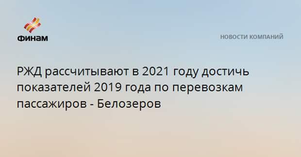 РЖД рассчитывают в 2021 году достичь показателей 2019 года по перевозкам пассажиров - Белозеров