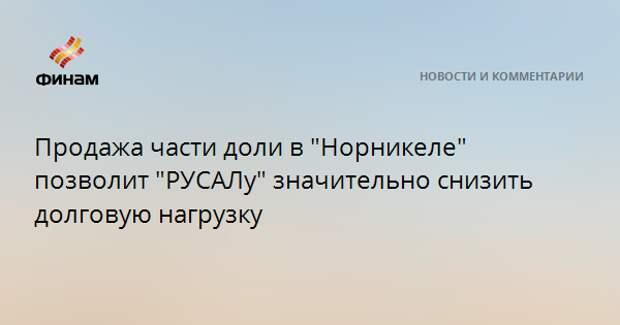 """Продажа части доли в """"Норникеле"""" позволит """"РУСАЛу"""" значительно снизить долговую нагрузку"""