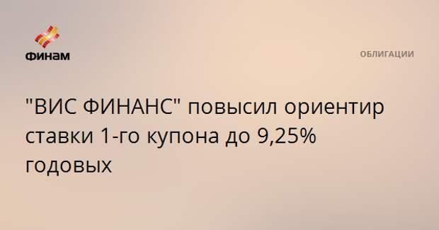 """""""ВИС ФИНАНС"""" повысил ориентир ставки 1-го купона до 9,25% годовых"""