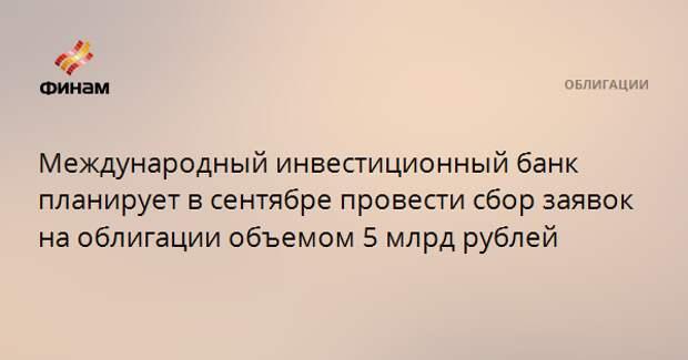 Международный инвестиционный банк планирует в сентябре провести сбор заявок на облигации объемом 5 млрд рублей