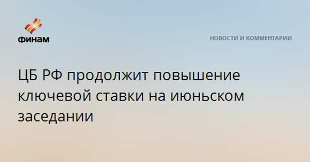 ЦБ РФ продолжит повышение ключевой ставки на июньском заседании