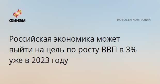 Российская экономика может выйти на цель по росту ВВП в 3% уже в 2023 году