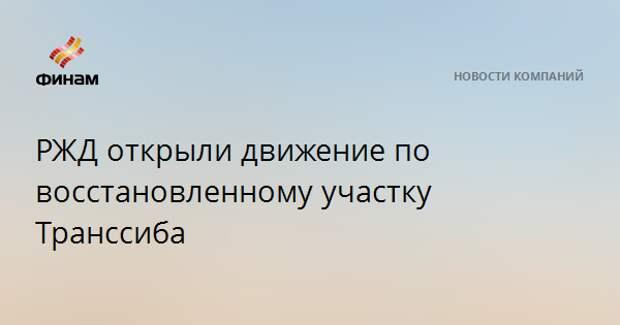 РЖД открыли движение по восстановленному участку Транссиба