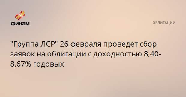 """""""Группа ЛСР"""" 26 февраля проведет сбор заявок на облигации с доходностью 8,40-8,67% годовых"""