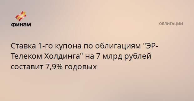 """Ставка 1-го купона по облигациям """"ЭР-Телеком Холдинга"""" на 7 млрд рублей составит 7,9% годовых"""