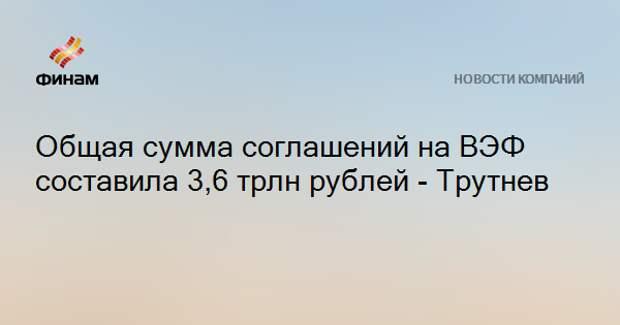 Общая сумма соглашений на ВЭФ составила 3,6 трлн рублей - Трутнев