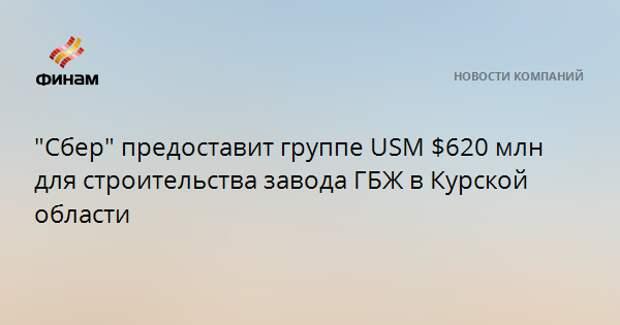 """""""Сбер"""" предоставит группе USM $620 млн для строительства завода ГБЖ в Курской области"""