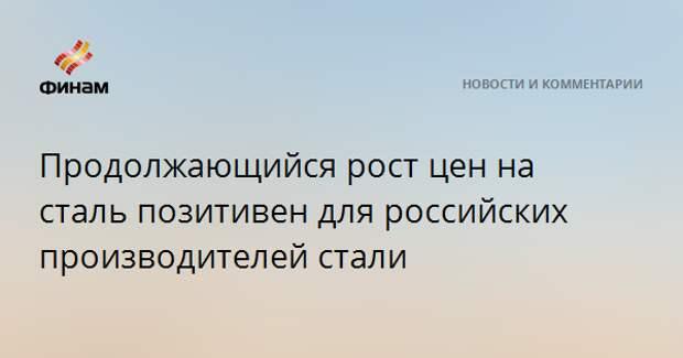 Продолжающийся рост цен на сталь позитивен для российских производителей стали