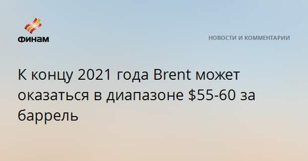 К концу 2021 года Brent может оказаться в диапазоне $55-60 за баррель