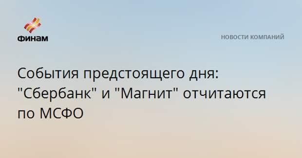 """События предстоящего дня: """"Сбербанк"""" и """"Магнит"""" отчитаются по МСФО"""