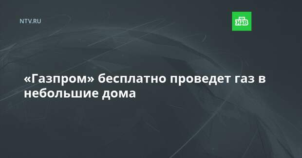 «Газпром» бесплатно проведет газ в небольшие дома