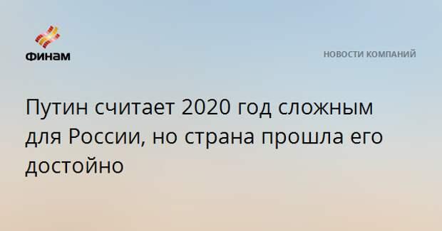 Путин считает 2020 год сложным для России, но страна прошла его достойно